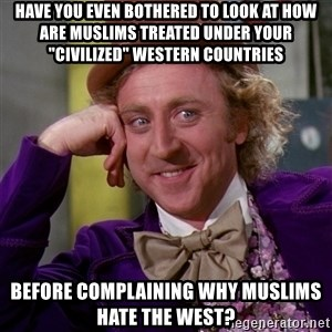 """Willy Wonka - Have you even bothered to look at how are Muslims treated Under your """"civilized"""" Western countries Before complaining why Muslims hate the West?"""