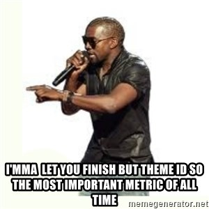 Imma Let you finish kanye west -  I'mma  let you finish but theme Id so the most important metric of all time