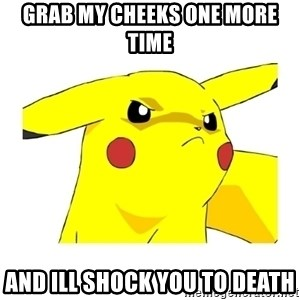 Pikachu - grab my cheeks one more time  and ill shock you to death