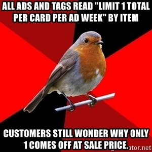 "Retail Robin - All ads and tags read ""limit 1 total per card per ad week"" by item Customers still wonder why only 1 comes off at sale price."