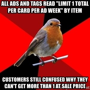 "Retail Robin - All ads and tags read ""limit 1 total per card per ad week"" by item Customers still confused why they can't get more than 1 at sale price"