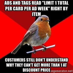 "Retail Robin - Ads and tags read ""limit 1 total per card per ad week"" right by item Customers still don't understand why they can't get more than 1 at discount price"