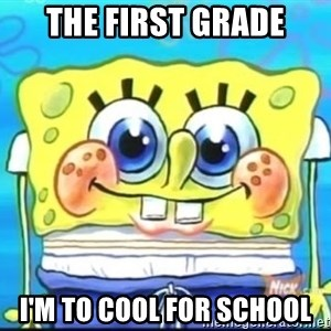 Epic Spongebob Face - The first grade I'm to cool for school