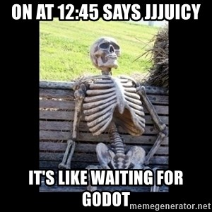 Still Waiting - ON AT 12:45 SAYS JJJUICY IT'S LIKE WAITING FOR GODOT