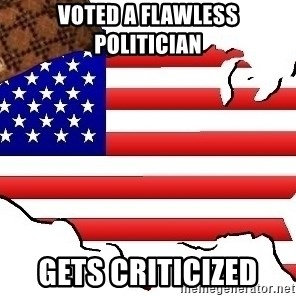 Scumbag America - Voted a flawless politician  Gets criticized