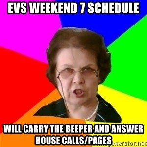 teacher - EVS weekend 7 schedule will carry the beeper and answer house calls/pages