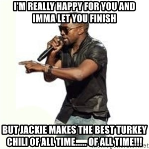 Imma Let you finish kanye west - I'm really happy for you and Imma let you finish But Jackie makes the best turkey chili of all time...... of all time!!!