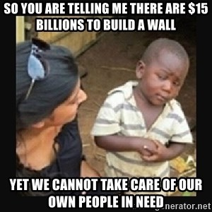 African little boy - So you are telling me there are $15 billions to build a wall yet we cannot take care of our own people in need