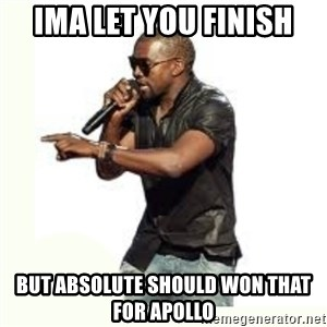 Imma Let you finish kanye west - Ima let you finish But absolute should won that for Apollo