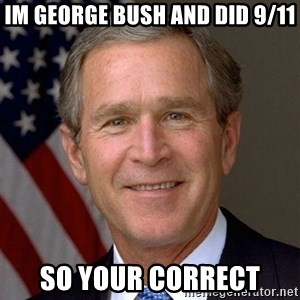 George Bush - im george bush and did 9/11 so your correct