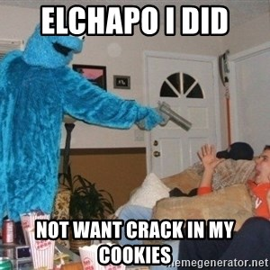 Bad Ass Cookie Monster - elchapo i did  not want crack in my cookies