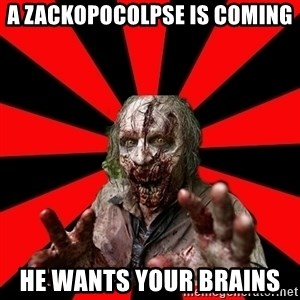 Zombie - A Zackopocolpse is COMING HE wants your brains