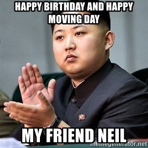 Kim Jong Un Clap - Happy birthday and happy moving day My friend Neil