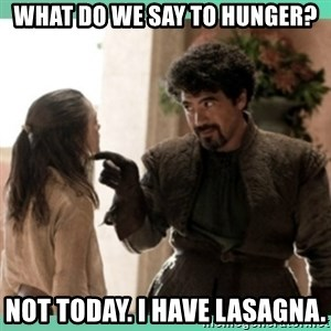 What do we say - What do we say to hunger? Not today. I have lasagna.