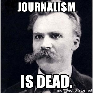 Nietzsche - Journalism is dead.