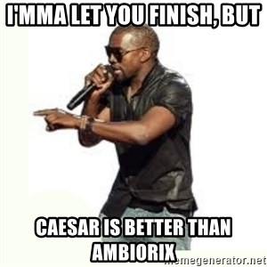 Imma Let you finish kanye west - I'mma let you finish, but Caesar is better than Ambiorix