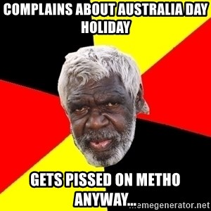 Abo - COMPLAINS ABOUT AUSTRALIA DAY HOLIDAY GETS PISSED ON METHO ANYWAY...