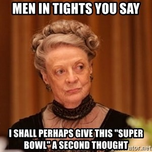 "Dowager Countess of Grantham - men in tights you say I shall perhaps give this ""super bowl"" a second thought"