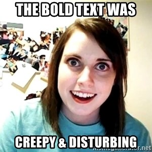 Creepy Girlfriend Meme - the bold text was  Creepy & disturbing