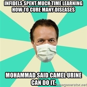 Bad Advice Doctor  - infidels spent much time learning how to cure many diseases mohammad said camel urine can do it.