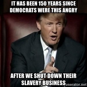 Donald Trump - It has been 150 years since Democrats were this angry after we shut down their slavery business