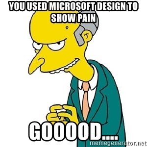 Mr Burns meme - You used Microsoft design to show pain gooood....
