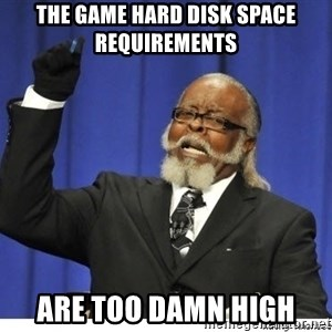The tolerance is to damn high! - The game hard disk space requirements Are too damn high
