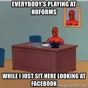 Spidermandesk - everybody's playing at Nuforms while i just sit here looking at facebook