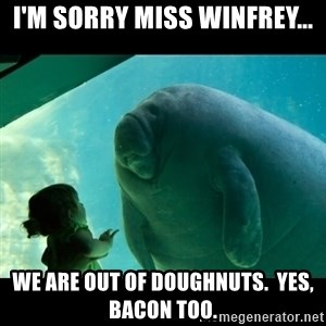 Overlord Manatee - i'm sorry miss winfrey... we are out of doughnuts.  Yes, bacon too.