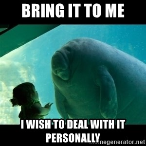 Overlord Manatee - Bring it to me I wish to deal with it personally