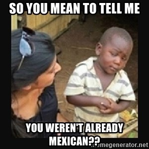 African little boy - so you mean to tell me you weren't already mexican??