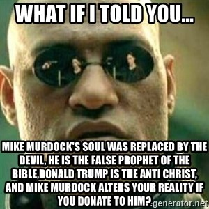 What If I Told You - What if I told you... Mike Murdock's soul was replaced by the devil, he is the false prophet of the bible,Donald Trump is the anti Christ, and Mike Murdock alters your reality if you donate to him?