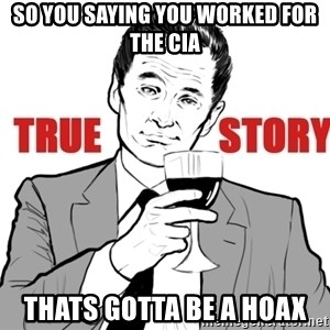 true story - so you saying you worked for the cia thats gotta be a hoax