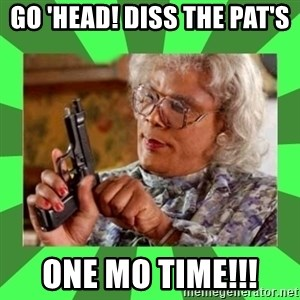 Madea - Go 'head! Diss the Pat's  One Mo Time!!!