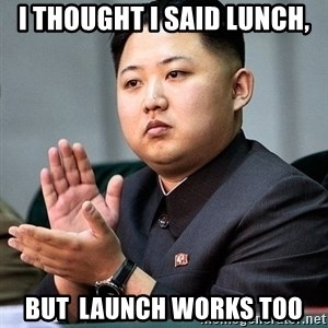 Kim Jong Un Clap - I thought I said lunch, But  launch works too