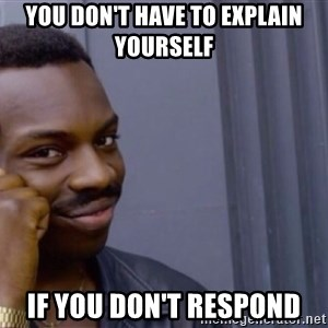 Roll safe baus  - You don't have to explain yourself  If you don't respond