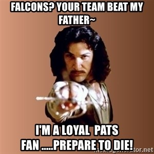 Prepare To Die - Falcons? your team beat my father~ I'm a loyal  PATS fan .....Prepare to die!