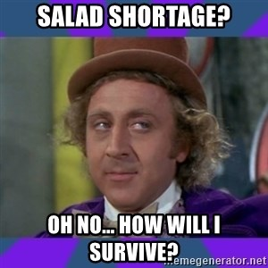 Sarcastic Wonka - SALAD SHORTAGE? OH NO... HOW WILL I SURVIVE?