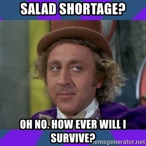 Sarcastic Wonka - SALAD SHORTAGE? OH NO. HOW EVER WILL I SURVIVE?