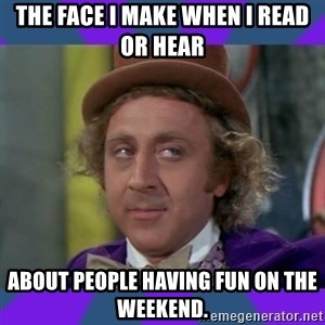 Sarcastic Wonka - The face I make when I read or hear about people having fun on the weekend.