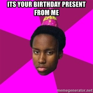 Happy Birthday Black Kid - its your birthday present from me