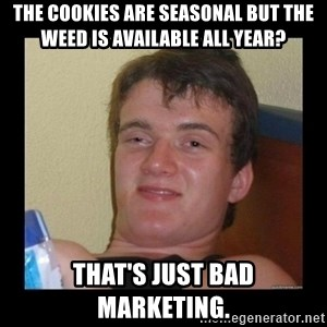 Weed Guy Walter - The cookies are seasonal but the weed is available all year?  That's just bad marketing.