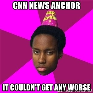 Happy Birthday Black Kid - cnn news anchor it couldn't get any worse
