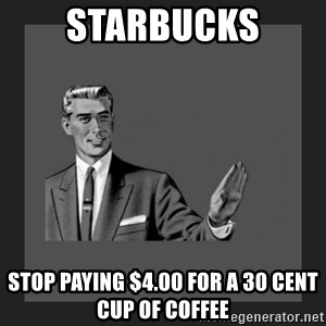 kill yourself guy blank - starbucks stop paying $4.00 for a 30 cent cup of coffee