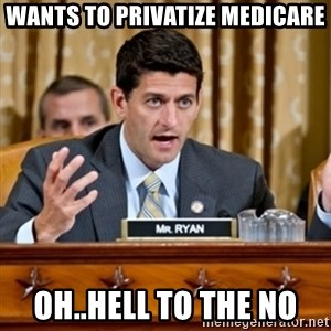 Paul Ryan Meme  - Wants to privatize medicare Oh..Hell to the No