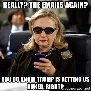 Hillary Text - Really? The emails again? you do know trump is getting us nuked, right?