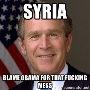 George Bush - syria blame obama for that fucking mess