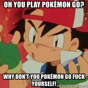 Y U NO ASH - Oh you play Pokémon Go? Why don't you pokémon go fuck yourself!