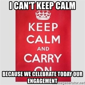 Keep Calm - I can't keep calm Because we celebrate today our engagement