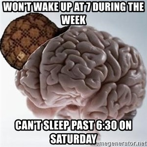 Scumbag Brain - Won't wake up at 7 during the week Can't sleep past 6:30 on Saturday